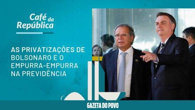 O que será das privatizações de Bolsonaro. E mais: empurra-empurra na Previdência
