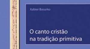 Xabier Basurko: O canto cristão na tradição primitiva